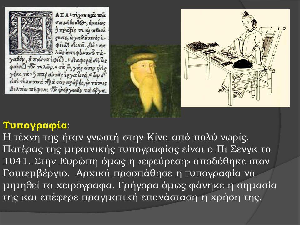Τυπογραφία : Η τέχνη της ήταν γνωστή στην Κίνα από πολύ νωρίς. Πατέρας της μηχανικής τυπογραφίας είναι ο Πι Σενγκ το 1041. Στην Ευρώπη όμως η «εφεύρεσ