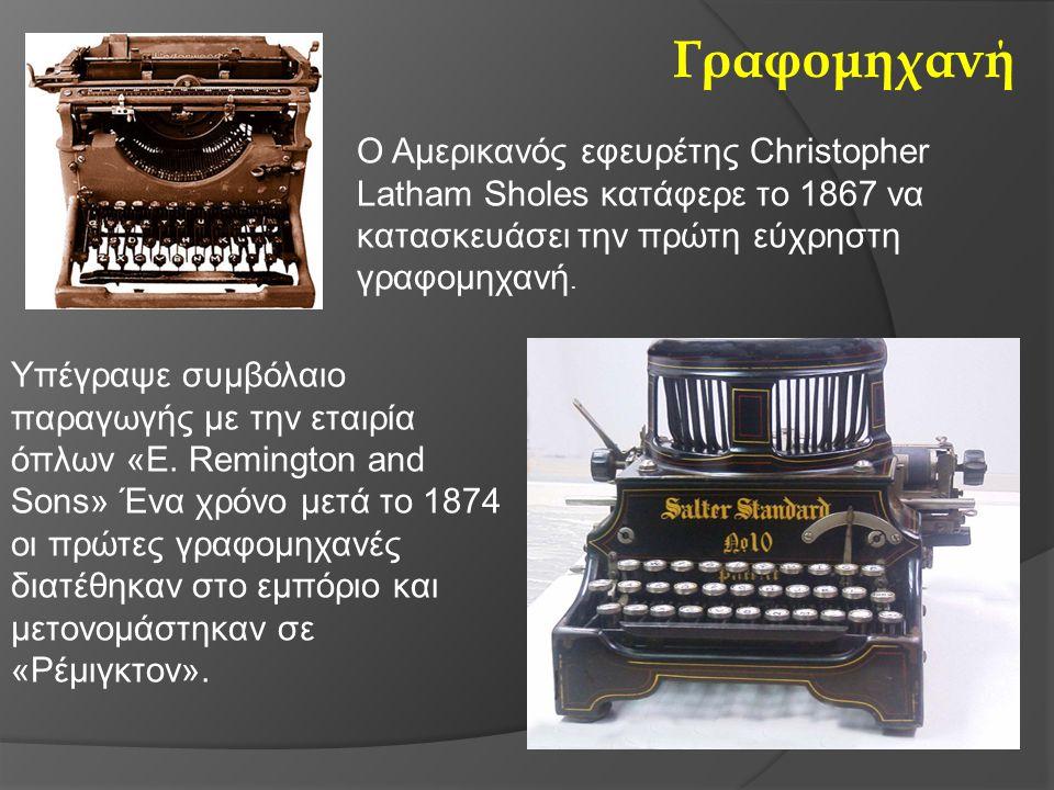 Γραφομηχανή Ο Αμερικανός εφευρέτης Christopher Latham Sholes κατάφερε το 1867 να κατασκευάσει την πρώτη εύχρηστη γραφομηχανή. Υπέγραψε συμβόλαιο παραγ