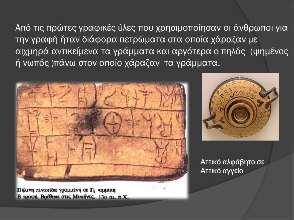 Από τις πρώτες γραφικές ύλες που χρησιμοποίησαν οι άνθρωποι για την γραφή ήταν διάφορα πετρώματα στα οποία χάραζαν με αιχμηρά αντικείμενα τα γράμματα