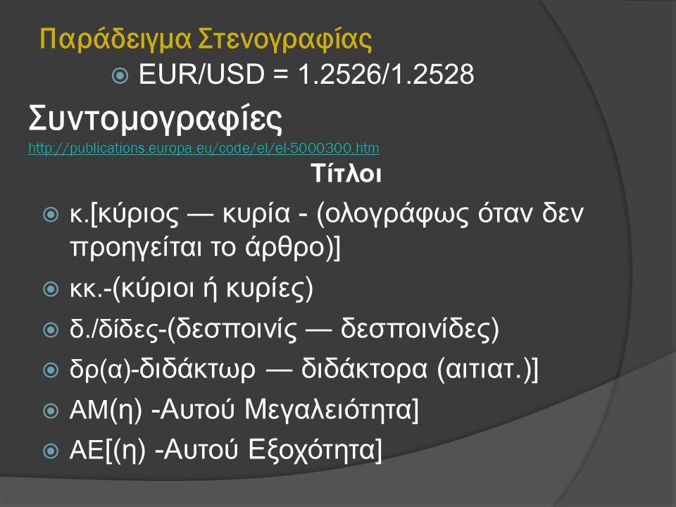 Παράδειγμα Στενογραφίας  EUR/USD = 1.2526/1.2528 Συντομογραφίες http://publications.europa.eu/code/el/el-5000300.htm http://publications.europa.eu/co