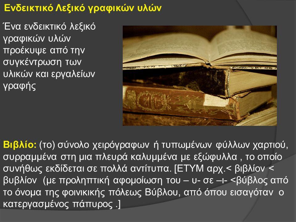 Ενδεικτικό Λεξικό γραφικών υλών Βιβλίο: (το) σύνολο χειρόγραφων ή τυπωμένων φύλλων χαρτιού, συρραμμένα στη μια πλευρά καλυμμένα με εξώφυλλα, το οποίο