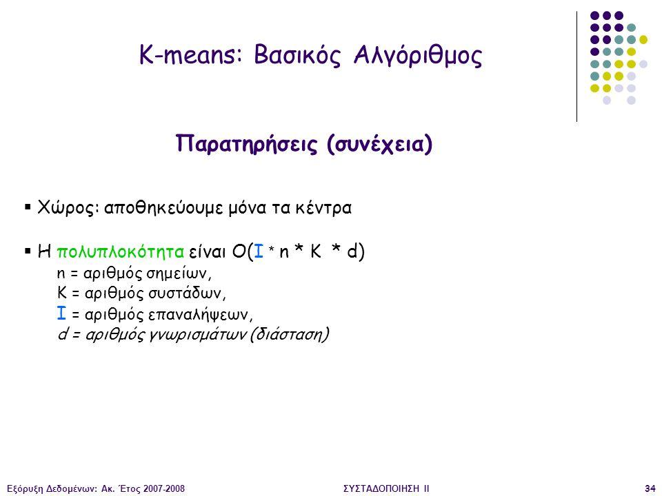 Εξόρυξη Δεδομένων: Ακ. Έτος 2007-2008ΣΥΣΤΑΔΟΠΟΙΗΣΗ ΙΙ34  Χώρος: αποθηκεύουμε μόνα τα κέντρα  Η πολυπλοκότητα είναι O(I * n * K * d) n = αριθμός σημε