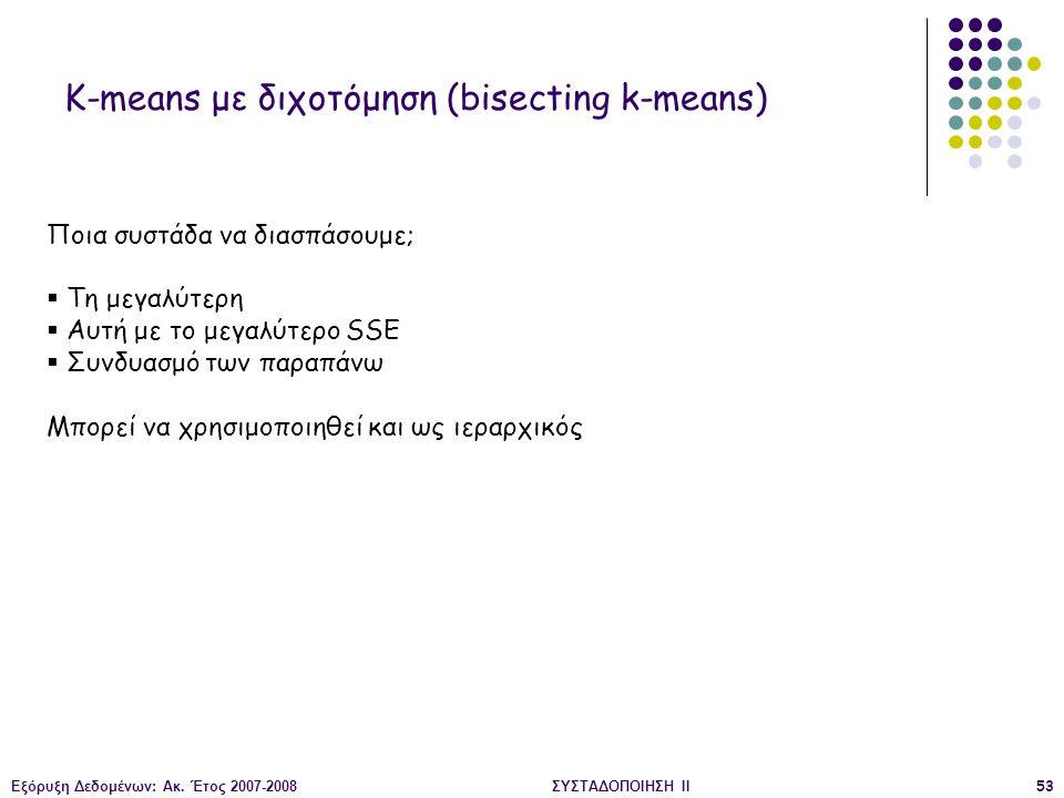 Εξόρυξη Δεδομένων: Ακ. Έτος 2007-2008ΣΥΣΤΑΔΟΠΟΙΗΣΗ ΙΙ53 K-means με διχοτόμηση (bisecting k-means) Ποια συστάδα να διασπάσουμε;  Τη μεγαλύτερη  Αυτή