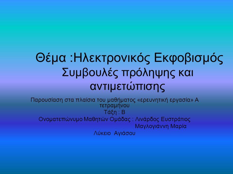 Θέμα :Ηλεκτρονικός Εκφοβισμός Συμβουλές πρόληψης και αντιμετώπισης Παρουσίαση στα πλαίσια του μαθήματος «ερευνητική εργασία» Α τετραμήνου Τάξη : Β Ονοματεπώνυμο Μαθητών Ομάδας : Λινάρδος Ευστράτιος Μαγλογιάννη Μαρία Λύκειο Αγιάσου