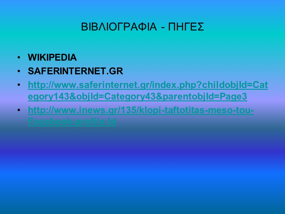 ΒΙΒΛΙΟΓΡΑΦΙΑ - ΠΗΓΕΣ WIKIPEDIA SAFERINTERNET.GR http://www.saferinternet.gr/index.php childobjId=Cat egory143&objId=Category43&parentobjId=Page3http://www.saferinternet.gr/index.php childobjId=Cat egory143&objId=Category43&parentobjId=Page3 http://www.inews.gr/135/klopi-taftotitas-meso-tou- Facebook-profile.hthttp://www.inews.gr/135/klopi-taftotitas-meso-tou- Facebook-profile.ht