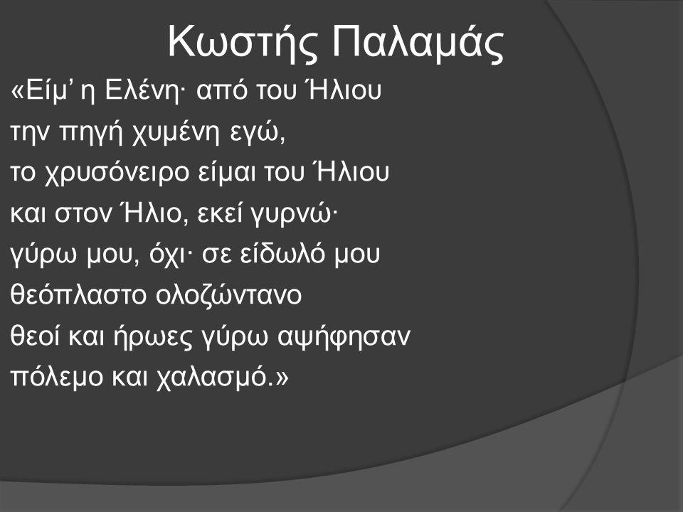 Κωστής Παλαμάς «Είμ' η Ελένη· από του Ήλιου την πηγή χυμένη εγώ, το χρυσόνειρο είμαι του Ήλιου και στον Ήλιο, εκεί γυρνώ· γύρω μου, όχι· σε είδωλό μου