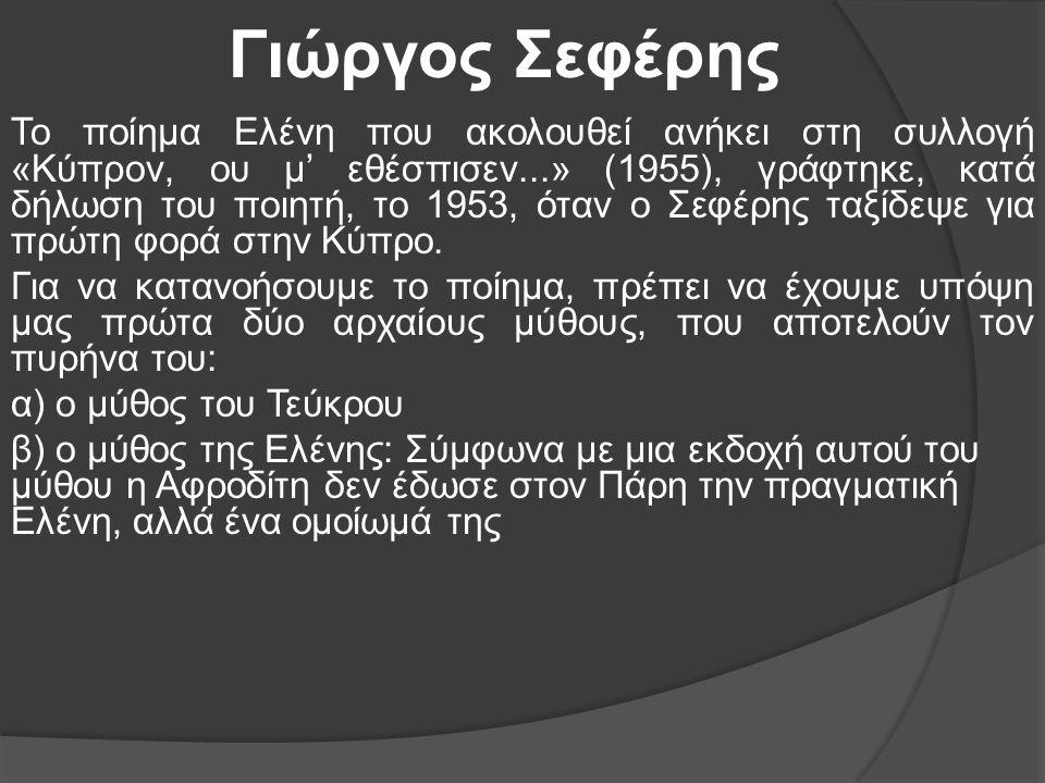 Γιώργος Σεφέρης Το ποίημα Ελένη που ακολουθεί ανήκει στη συλλογή «Κύπρον, ου μ' εθέσπισεν...» (1955), γράφτηκε, κατά δήλωση του ποιητή, το 1953, όταν