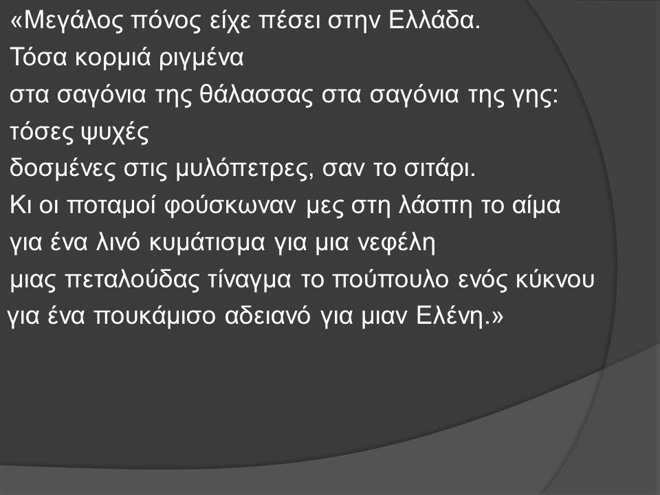 «Μεγάλος πόνος είχε πέσει στην Ελλάδα. Τόσα κορμιά ριγμένα στα σαγόνια της θάλασσας στα σαγόνια της γης: τόσες ψυχές δοσμένες στις μυλόπετρες, σαν το