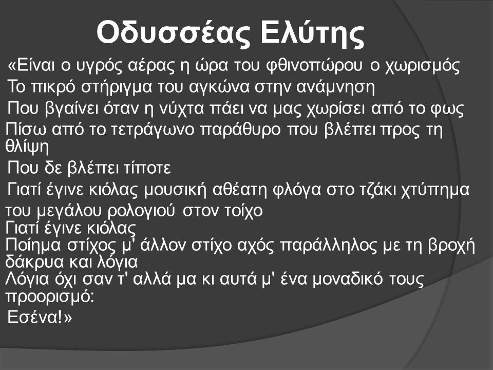 Οδυσσέας Ελύτης «Είναι ο υγρός αέρας η ώρα του φθινοπώρου ο χωρισμός Το πικρό στήριγμα του αγκώνα στην ανάμνηση Που βγαίνει όταν η νύχτα πάει να μας χ