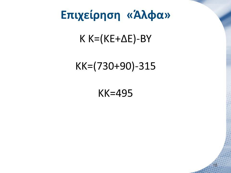 Επιχείρηση «Άλφα» Κ Κ=(ΚΕ+ΔΕ)-ΒΥ ΚΚ=(730+90)-315 ΚΚ=495 18