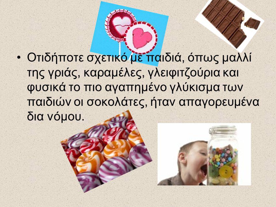 Οτιδήποτε σχετικό με παιδιά, όπως μαλλί της γριάς, καραμέλες, γλειφιτζούρια και φυσικά το πιο αγαπημένο γλύκισμα των παιδιών οι σοκολάτες, ήταν απαγορευμένα δια νόμου.