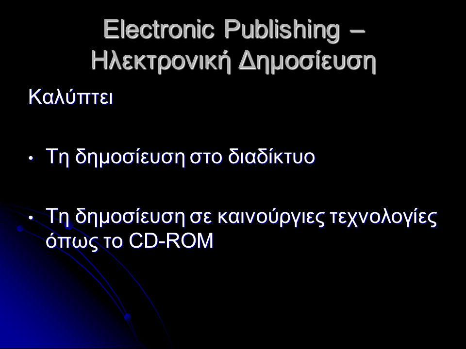 Electronic Publishing – Ηλεκτρονική Δημοσίευση Καλύπτει Τη δημοσίευση στο διαδίκτυο Τη δημοσίευση στο διαδίκτυο Τη δημοσίευση σε καινούργιες τεχνολογίες όπως το CD-ROM Τη δημοσίευση σε καινούργιες τεχνολογίες όπως το CD-ROM
