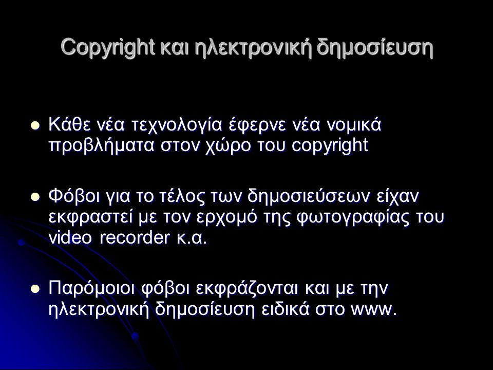Copyright και ηλεκτρονική δημοσίευση Κάθε νέα τεχνολογία έφερνε νέα νομικά προβλήματα στον χώρο του copyright Κάθε νέα τεχνολογία έφερνε νέα νομικά προβλήματα στον χώρο του copyright Φόβοι για το τέλος των δημοσιεύσεων είχαν εκφραστεί με τον ερχομό της φωτογραφίας του video recorder κ.α.