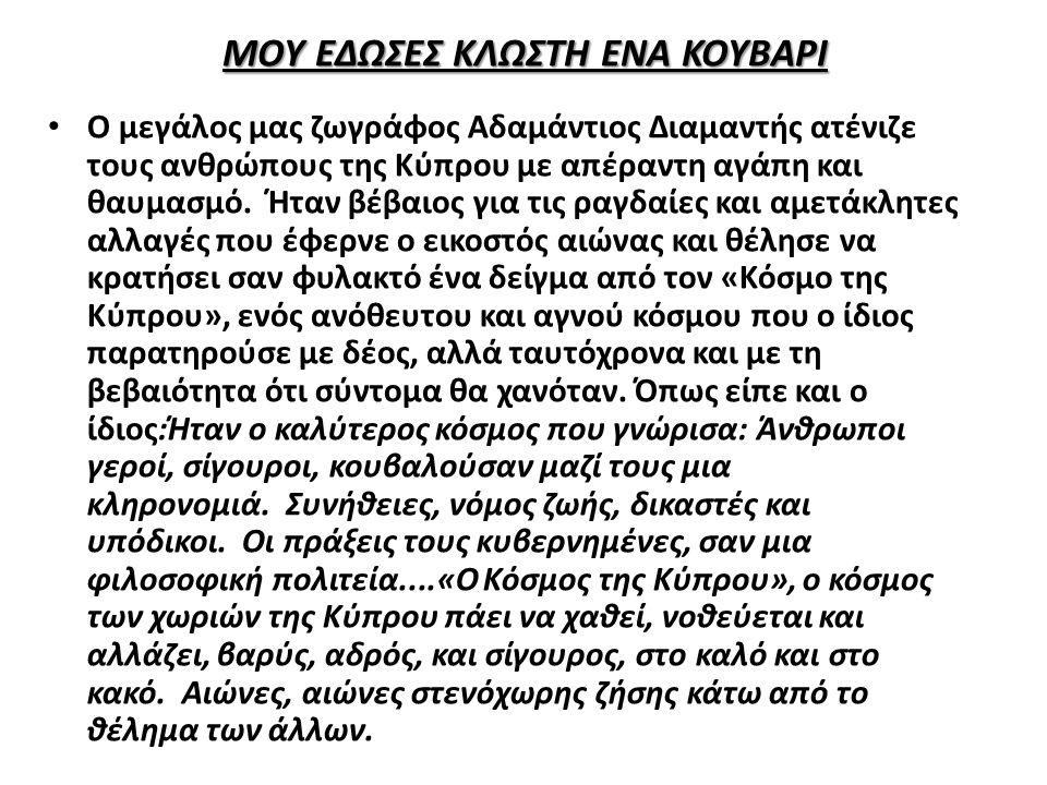 ΜΟΥ ΕΔΩΣΕΣ ΚΛΩΣΤΗ ΕΝΑ ΚΟΥΒΑΡΙ Ο μεγάλος μας ζωγράφος Αδαμάντιος Διαμαντής ατένιζε τους ανθρώπους της Κύπρου με απέραντη αγάπη και θαυμασμό. Ήταν βέβαι
