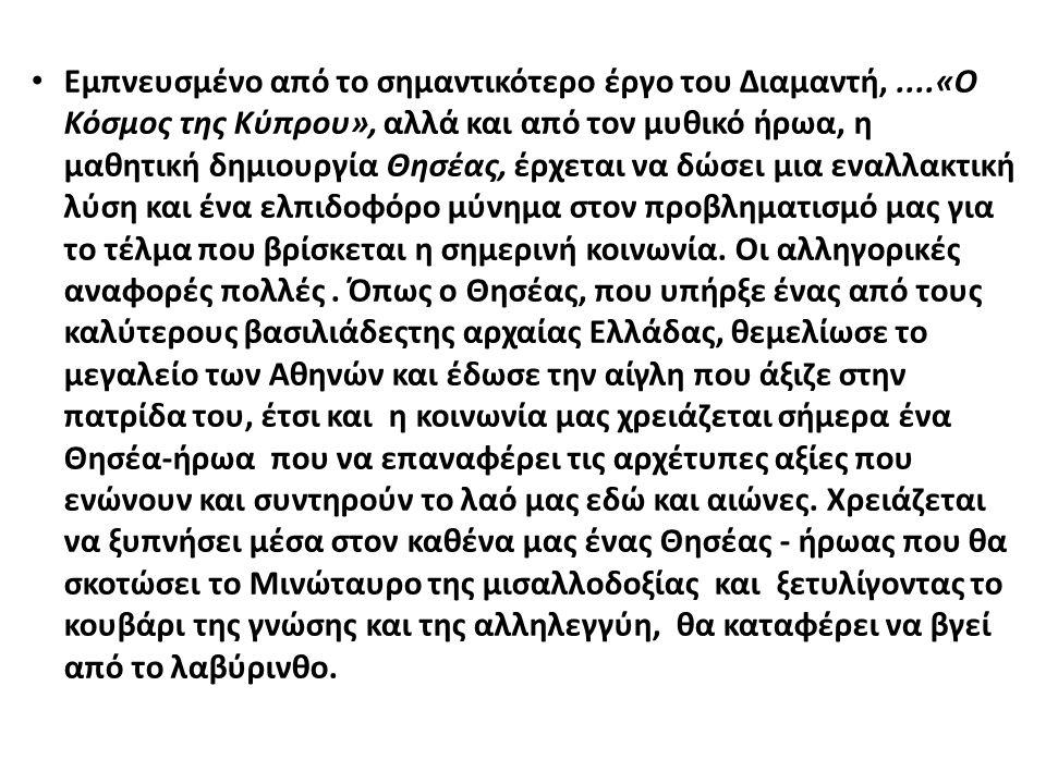 Εμπνευσμένο από το σημαντικότερο έργο του Διαμαντή,....«Ο Κόσμος της Κύπρου», αλλά και από τον μυθικό ήρωα, η μαθητική δημιουργία Θησέας, έρχεται να δ