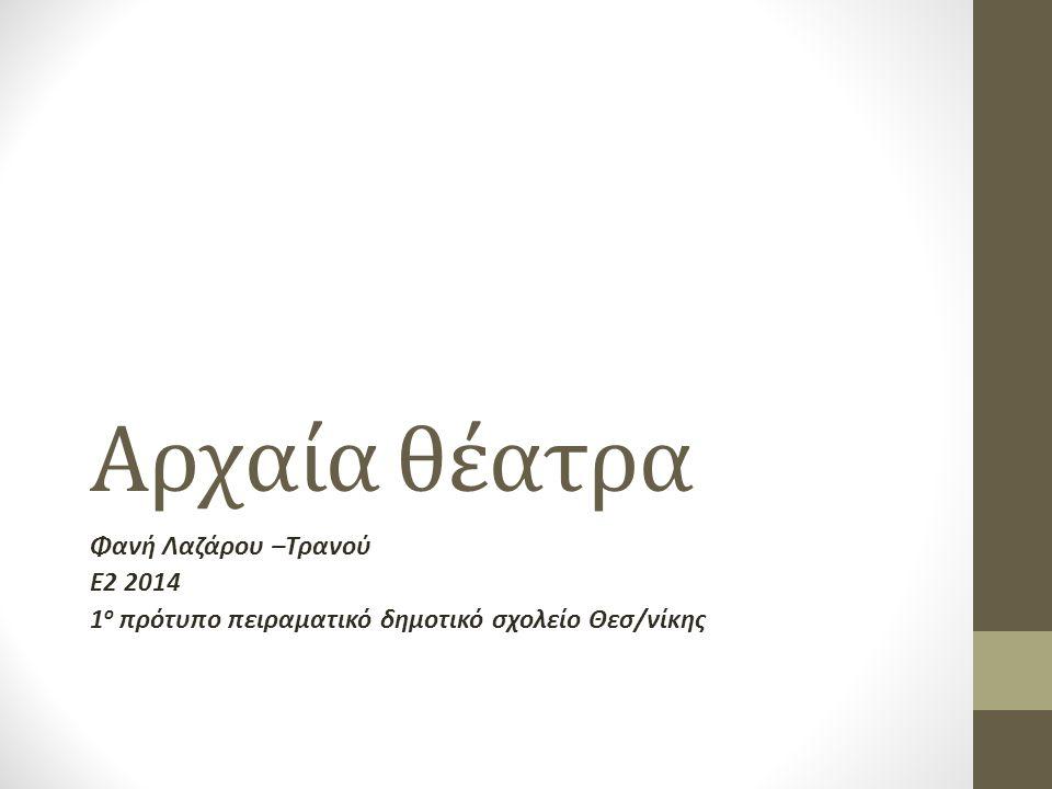 Αρχαία θέατρα Φανή Λαζάρου –Τρανού Ε2 2014 1 ο πρότυπο πειραματικό δημοτικό σχολείο Θεσ/νίκης