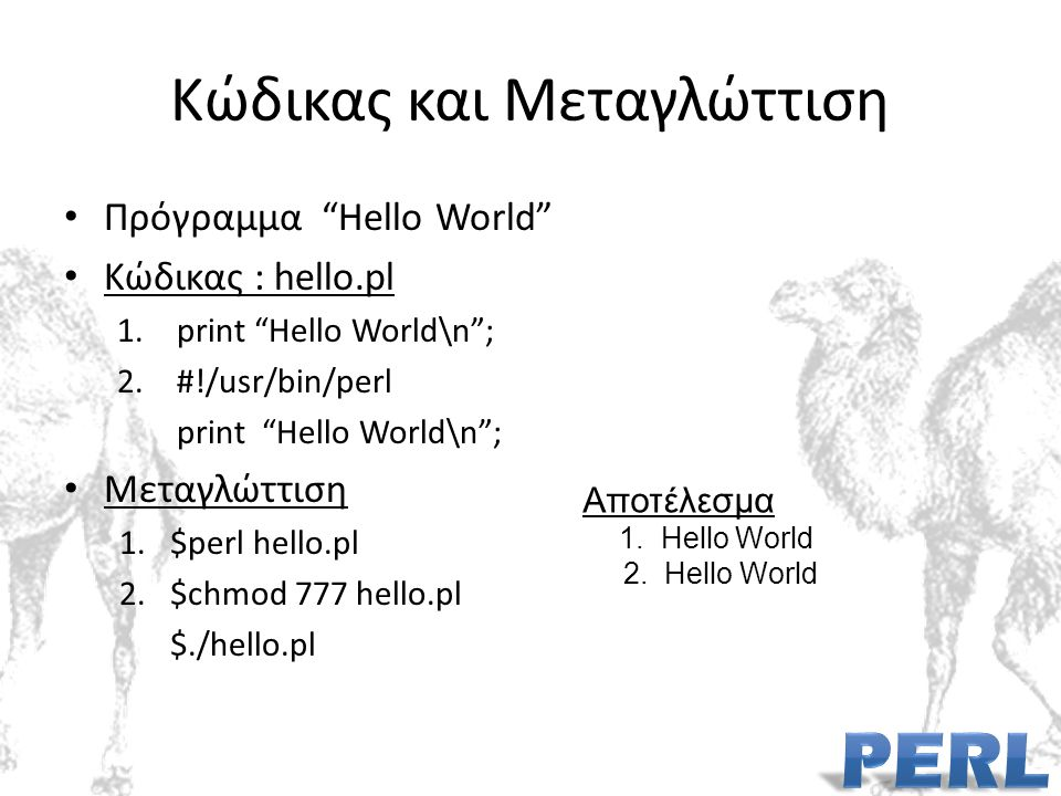 Κώδικας και Μεταγλώττιση Πρόγραμμα Hello World Κώδικας : hello.pl 1.print Hello World\n ; 2.#!/usr/bin/perl print Hello World\n ; Μεταγλώττιση 1.$perl hello.pl 2.$chmod 777 hello.pl $./hello.pl Αποτέλεσμα 1.