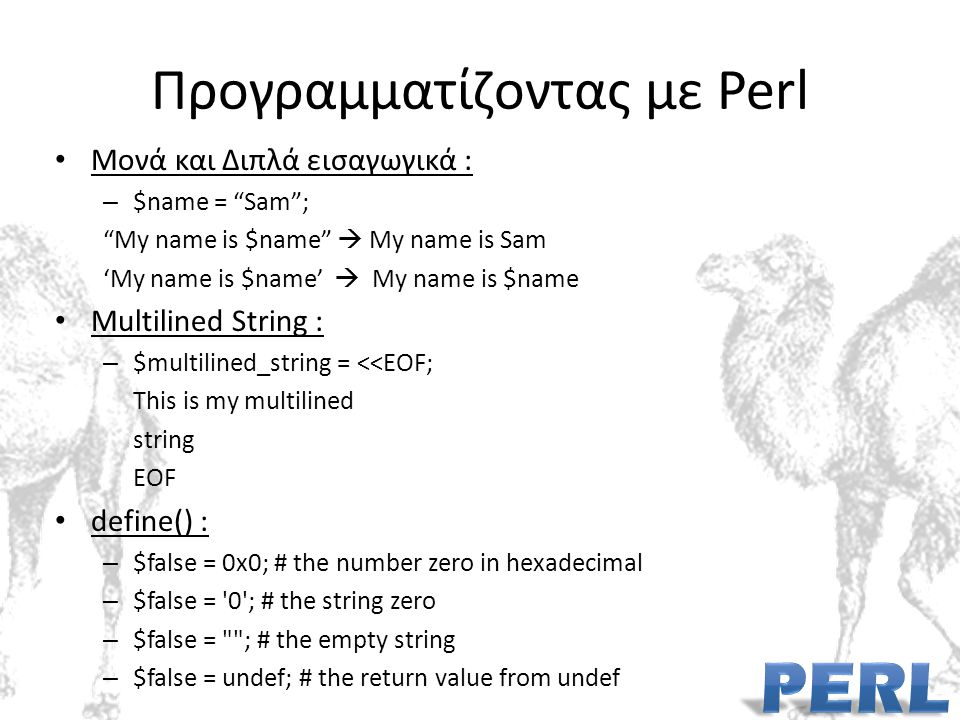 Προγραμματίζοντας με Perl Μονά και Διπλά εισαγωγικά : – $name = Sam ; My name is $name  My name is Sam 'My name is $name'  My name is $name Multilined String : – $multilined_string = <<EOF; This is my multilined string EOF define() : – $false = 0x0; # the number zero in hexadecimal – $false = 0 ; # the string zero – $false = ; # the empty string – $false = undef; # the return value from undef