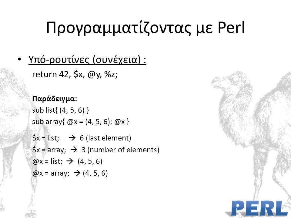 Προγραμματίζοντας με Perl Υπό-ρουτίνες (συνέχεια) : return 42, $x, @y, %z; Παράδειγμα: sub list{ (4, 5, 6) } sub array{ @x = (4, 5, 6); @x } $x = list;  6 (last element) $x = array;  3 (number of elements) @x = list;  (4, 5, 6) @x = array;  (4, 5, 6)