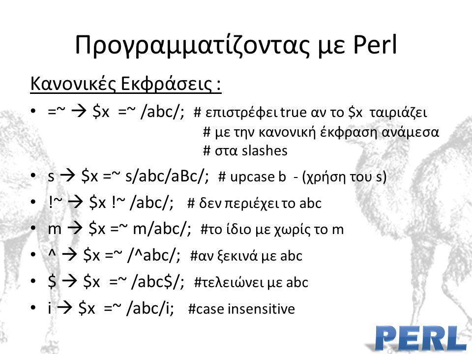 Προγραμματίζοντας με Perl Κανονικές Εκφράσεις : =~  $x =~ /abc/; # επιστρέφει true αν το $x ταιριάζει # με την κανονική έκφραση ανάμεσα # στα slashes s  $x =~ s/abc/aBc/; # upcase b - (χρήση του s) !~  $x !~ /abc/; # δεν περιέχει το abc m  $x =~ m/abc/; #το ίδιο με χωρίς το m ^  $x =~ /^abc/; #αν ξεκινά με abc $  $x =~ /abc$/; #τελειώνει με abc i  $x =~ /abc/i; #case insensitive