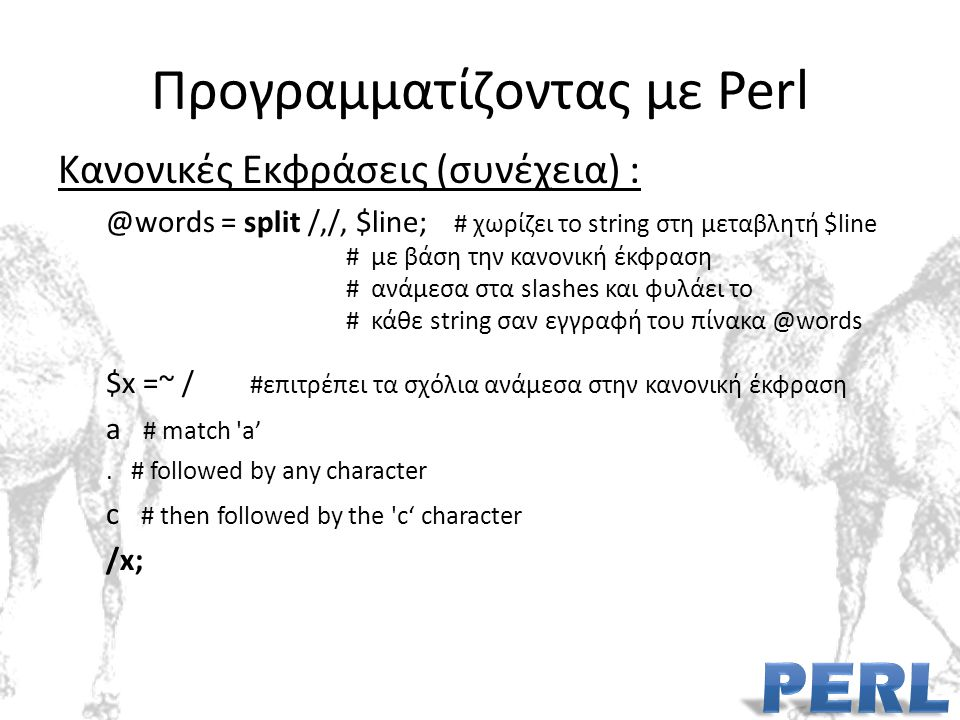 Προγραμματίζοντας με Perl Κανονικές Εκφράσεις (συνέχεια) : @words = split /,/, $line; # χωρίζει το string στη μεταβλητή $line # με βάση την κανονική έκφραση # ανάμεσα στα slashes και φυλάει το # κάθε string σαν εγγραφή του πίνακα @words $x =~ / #επιτρέπει τα σχόλια ανάμεσα στην κανονική έκφραση a # match a'.