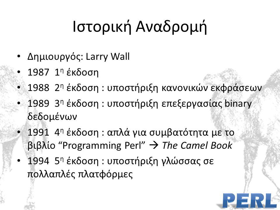 Ιστορική Αναδρομή Δημιουργός: Larry Wall 1987 1 η έκδοση 1988 2 η έκδοση : υποστήριξη κανονικών εκφράσεων 1989 3 η έκδοση : υποστήριξη επεξεργασίας binary δεδομένων 1991 4 η έκδοση : απλά για συμβατότητα με το βιβλίο Programming Perl  The Camel Book 1994 5 η έκδοση : υποστήριξη γλώσσας σε πολλαπλές πλατφόρμες