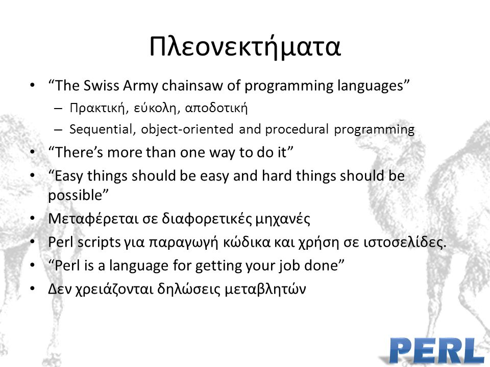 Πλεονεκτήματα The Swiss Army chainsaw of programming languages – Πρακτική, εύκολη, αποδοτική – Sequential, object-oriented and procedural programming There's more than one way to do it Easy things should be easy and hard things should be possible Μεταφέρεται σε διαφορετικές μηχανές Perl scripts για παραγωγή κώδικα και χρήση σε ιστοσελίδες.