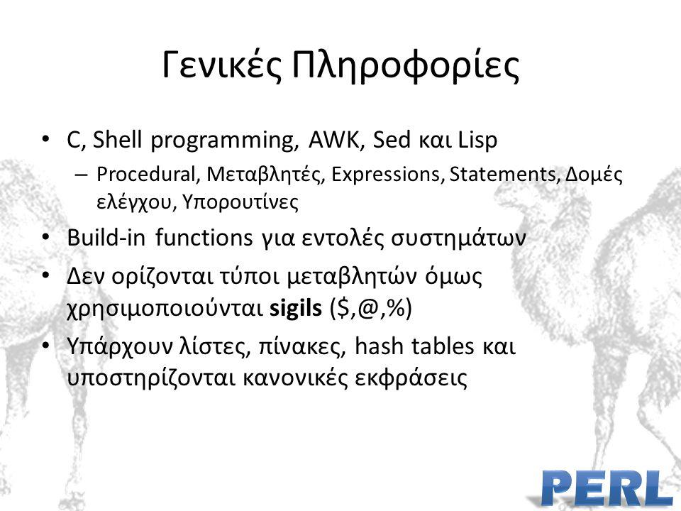 Γενικές Πληροφορίες C, Shell programming, AWK, Sed και Lisp – Procedural, Μεταβλητές, Expressions, Statements, Δομές ελέγχου, Υπορουτίνες Build-in functions για εντολές συστημάτων Δεν ορίζονται τύποι μεταβλητών όμως χρησιμοποιούνται sigils ($,@,%) Υπάρχουν λίστες, πίνακες, hash tables και υποστηρίζονται κανονικές εκφράσεις