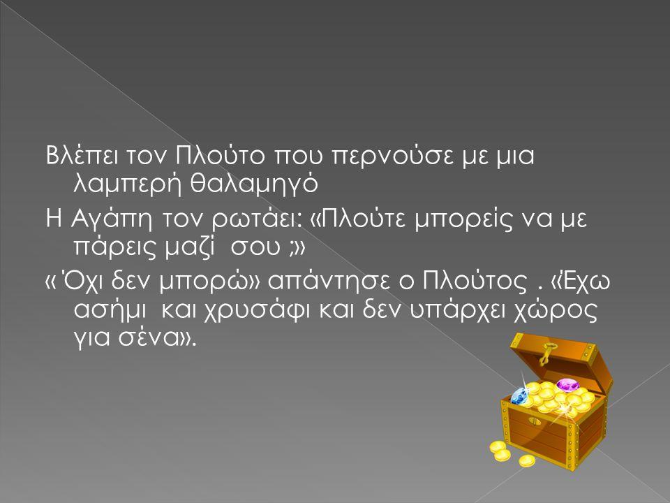 Βλέπει τον Πλούτο που περνούσε με μια λαμπερή θαλαμηγό Η Αγάπη τον ρωτάει: «Πλούτε μπορείς να με πάρεις μαζί σου ;» « Όχι δεν μπορώ» απάντησε ο Πλούτο