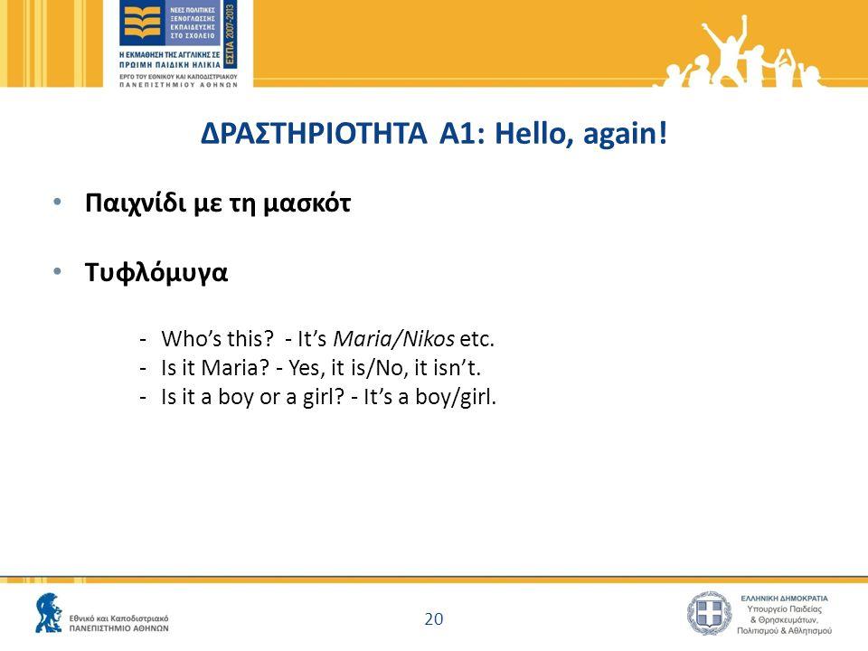 ΔΡΑΣΤΗΡΙΟΤΗΤΑ A1: Hello, again! Παιχνίδι με τη μασκότ Τυφλόμυγα -Who's this? - It's Maria/Nikos etc. -Is it Maria? - Yes, it is/No, it isn't. -Is it a