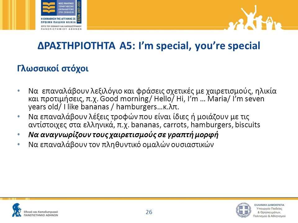 ΔΡΑΣΤΗΡΙΟΤΗΤΑ Α5: I'm special, you're special Γλωσσικοί στόχοι Να επαναλάβουν λεξιλόγιο και φράσεις σχετικές με χαιρετισμούς, ηλικία και προτιμήσεις,