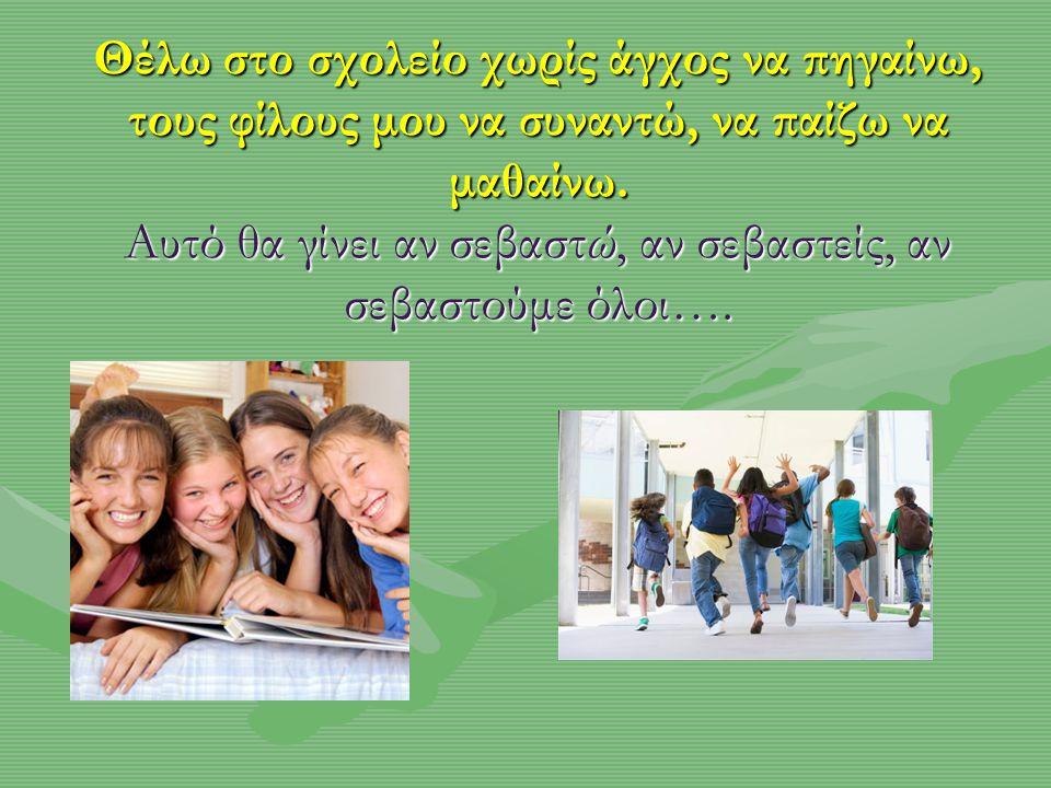 Θέλω στο σχολείο χωρίς άγχος να πηγαίνω, τους φίλους μου να συναντώ, να παίζω να μαθαίνω. Αυτό θα γίνει αν σεβαστώ, αν σεβαστείς, αν σεβαστούμε όλοι….