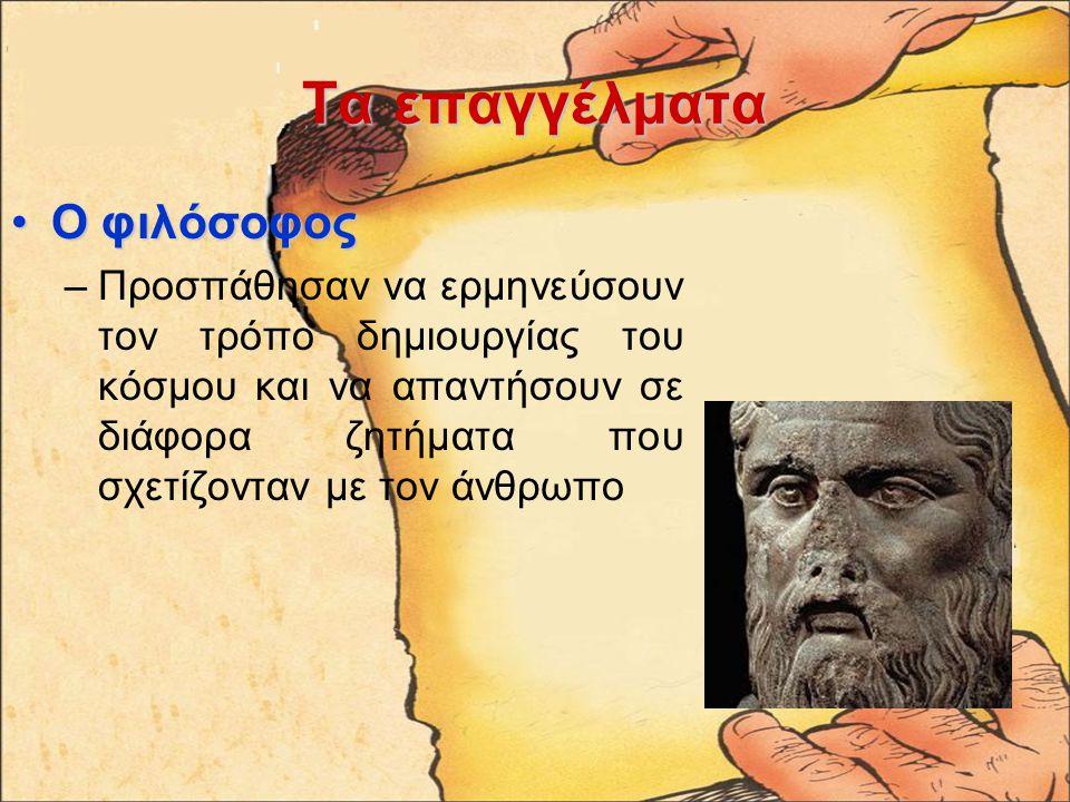 Ταεπαγγέλματα Τα επαγγέλματα Ο φιλόσοφοςΟ φιλόσοφος –Προσπάθησαν να ερμηνεύσουν τον τρόπο δημιουργίας του κόσμου και να απαντήσουν σε διάφορα ζητήματα που σχετίζονταν με τον άνθρωπο