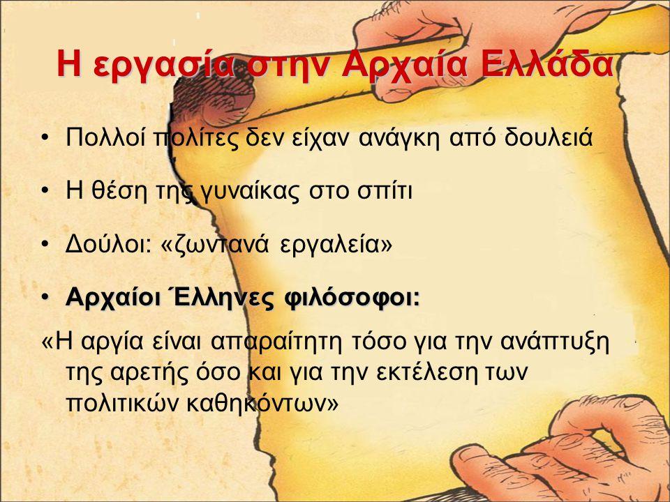 Η εργασία στην Αρχαία Ελλάδα Πολλοί πολίτες δεν είχαν ανάγκη από δουλειά Η θέση της γυναίκας στο σπίτι Δούλοι: «ζωντανά εργαλεία» Αρχαίοι Έλληνες φιλόσοφοι:Αρχαίοι Έλληνες φιλόσοφοι: «Η αργία είναι απαραίτητη τόσο για την ανάπτυξη της αρετής όσο και για την εκτέλεση των πολιτικών καθηκόντων»
