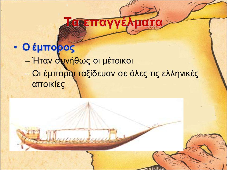 Ταεπαγγέλματα Τα επαγγέλματα Ο έμποροςΟ έμπορος –Ήταν συνήθως οι μέτοικοι –Οι έμποροι ταξίδευαν σε όλες τις ελληνικές αποικίες