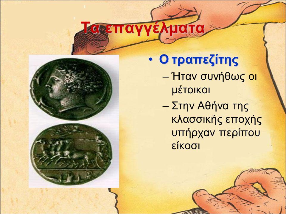 Ταεπαγγέλματα Τα επαγγέλματα Ο τραπεζίτηςΟ τραπεζίτης –Ήταν συνήθως οι μέτοικοι –Στην Αθήνα της κλασσικής εποχής υπήρχαν περίπου είκοσι