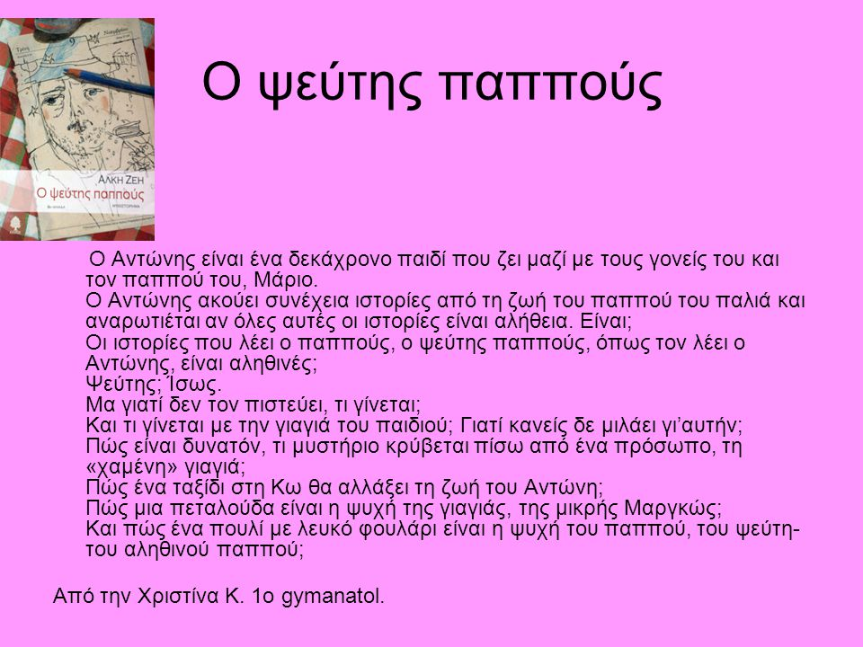 Ο ψεύτης παππούς Ο Αντώνης είναι ένα δεκάχρονο παιδί που ζει μαζί με τους γονείς του και τον παππού του, Μάριο. Ο Αντώνης ακούει συνέχεια ιστορίες από
