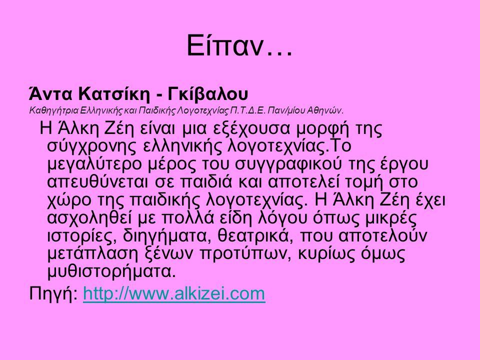 Είπαν… Άντα Κατσίκη - Γκίβαλου Καθηγήτρια Ελληνικής και Παιδικής Λογοτεχνίας Π.Τ.Δ.Ε. Παν/μίου Αθηνών. Η Άλκη Ζέη είναι μια εξέχουσα μορφή της σύγχρον