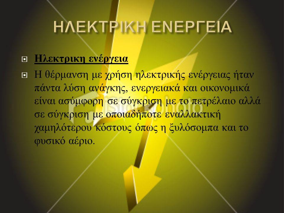  Ηλεκτρικη ενέργεια  Η θέρμανση με χρήση ηλεκτρικής ενέργειας ήταν πάντα λύση ανάγκης, ενεργειακά και οικονομικά είναι ασύμφορη σε σύγκριση με το πε
