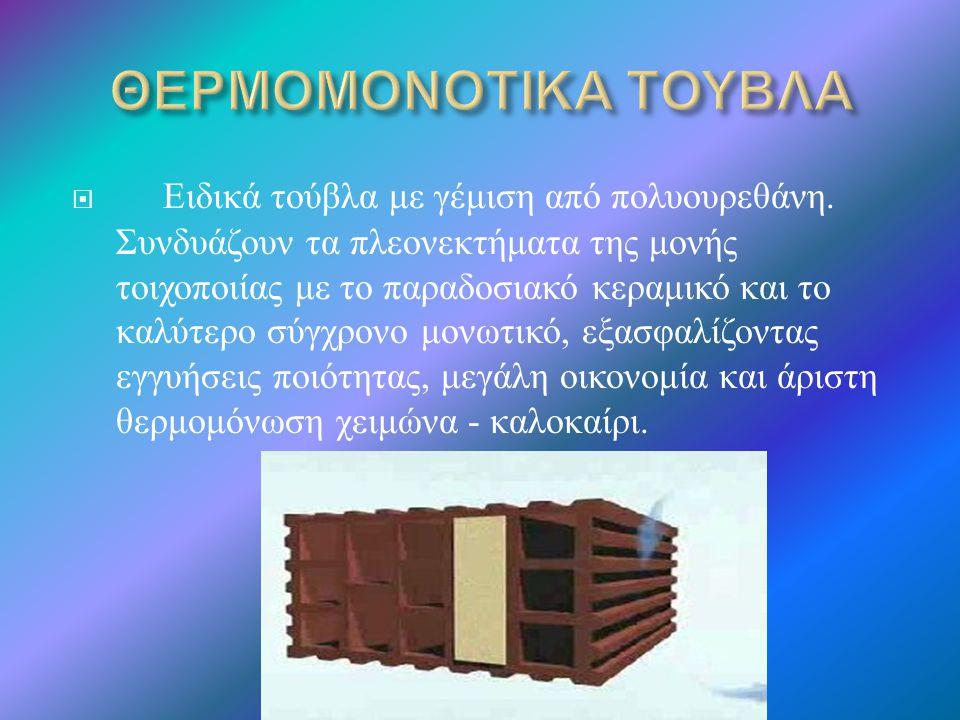  Ειδικά τούβλα με γέμιση από πολυουρεθάνη. Συνδυάζουν τα πλεονεκτήματα της μονής τοιχοποιίας με το παραδοσιακό κεραμικό και το καλύτερο σύγχρονο μονω