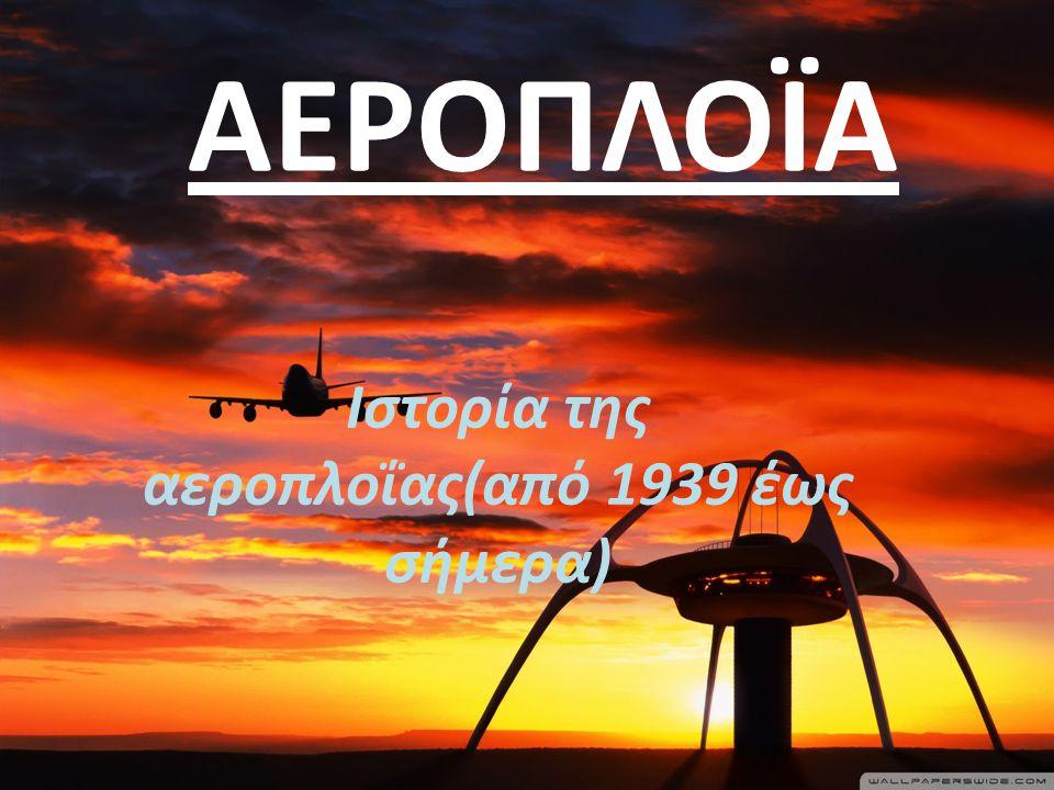 ΑΕΡΟΠΛΟΪΑ Ιστορία της αεροπλοΐας(από 1939 έως σήμερα)