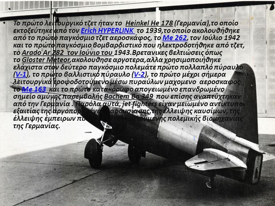 Το πρώτο λειτουργικό τζετ ήταν το Heinkel He 178 (Γερμανία),το οποίο εκτοξεύτηκε από τον Erich HYPERLINK το 1939,το οποίο ακολουθήθηκε από το πρώτο παγκόσμιο τζετ αεροσκάφος, το Me 262, τον Ιούλιο 1942 και το πρώτο παγκόσμιο βομβαρδιστικό που ηλεκτροδοτήθηκε από τζετ, το Arado Ar 282 τον Ιούνιο του 1943.Βρετανικες βελτιώσεις όπως το Gloster Meteor,ακολουθησε αργοτερα,αλλα χρησιμοποιήθηκε ελάχιστα στον δεύτερο παγκόσμιο πολεμάτε πρώτο πολλαπλό πύραυλο (V-1), το πρώτο βαλλιστικό πύραυλο (V-2), το πρώτο μέχρι σήμερα λειτουργικά τροφοδοτούμενο μέσω πυραύλων μαχομενο αεροσκαφος το Me 163 και το πρώτο κατακόρυφο απογειωμένο επανδρωμένο σημείο αμύνης παρεμβολής Bachem Ba 349 που επίσης αναπτύχτηκαν από την Γερμανία.