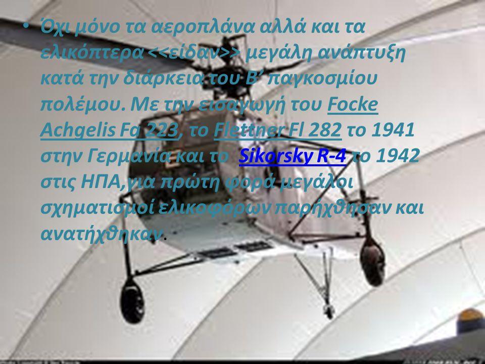 Όχι μόνο τα αεροπλάνα αλλά και τα ελικόπτερα > μεγάλη ανάπτυξη κατά την διάρκεια του Β' παγκοσμίου πολέμου.