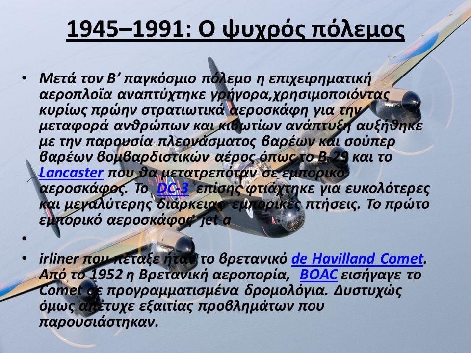 1945–1991: Ο ψυχρός πόλεμος Μετά τον Β' παγκόσμιο πόλεμο η επιχειρηματική αεροπλοϊα αναπτύχτηκε γρήγορα,χρησιμοποιόντας κυρίως πρώην στρατιωτικά αεροσκάφη για την μεταφορά ανθρώπων και κιβωτίων ανάπτυξη αυξήθηκε με την παρουσία πλεονάσματος βαρέων και σούπερ βαρέων βομβαρδιστικών αέρος όπως το B-29 και το Lancaster που θα μετατρεπόταν σε εμπορικό αεροσκάφος.