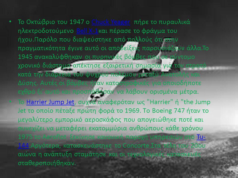 Το Οκτώβριο του 1947 ο Chuck Yeager πήρε το πυραυλικά ηλεκτροδοτούμενο Bell X-1και πέρασε το φράγμα του ήχου.Παρόλο που διαψεύστηκε από πολλούς ότι στην πραγματικότητα έγινε αυτό οι αποδείξεις παρουσιάζουν άλλα.Το 1945 ανακαλύφθηκαν οι πυρηνικές βόμβες που σε σύντομο χρονικό διάστημα απέκτησε εξαιρετική σημασία για τον στρατό κατά την διάρκεια του ψυχρού πολέμου μεταξύ Ανατολής και Δύσης.