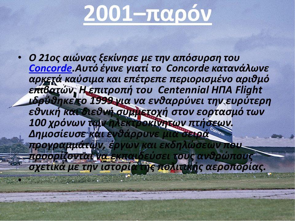 2001–παρóν Ο 21ος αιώνας ξεκίνησε με την απόσυρση του Concorde.Αυτό έγινε γιατί το Concorde κατανάλωνε αρκετά καύσιμα και επέτρεπε περιορισμένο αριθμό επιβατών.
