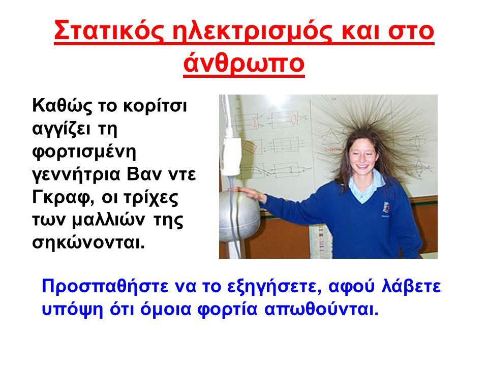 Στατικός ηλεκτρισμός και στο άνθρωπο Καθώς το κορίτσι αγγίζει τη φορτισμένη γεννήτρια Βαν ντε Γκραφ, οι τρίχες των μαλλιών της σηκώνονται. Προσπαθήστε