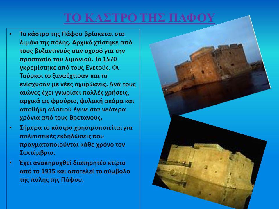 ΤΟ ΚΑΣΤΡΟ ΤΗΣ ΠΑΦΟΥ Το κάστρο της Πάφου βρίσκεται στο λιμάνι της πόλης. Αρχικά χτίστηκε από τους βυζαντινούς σαν οχυρό για την προστασία του λιμανιού.