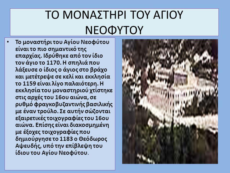 ΤΟ ΜΟΝΑΣΤΗΡΙ ΤΟΥ ΑΓΙΟΥ ΝΕΟΦΥΤΟΥ Το μοναστήρι του Αγίου Νεοφύτου είναι το πιο σημαντικό της επαρχίας. Ιδρύθηκε από τον ίδιο τον άγιο το 1170. Η σπηλιά