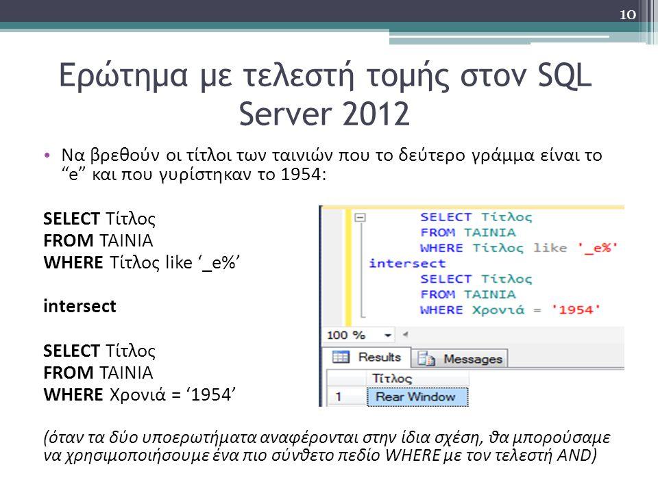 Ερώτημα με τελεστή τομής στον SQL Server 2012 Να βρεθούν οι τίτλοι των ταινιών που το δεύτερο γράμμα είναι το e και που γυρίστηκαν το 1954: SELECT Τίτλος FROM ΤΑΙΝΙΑ WHERE Τίτλος like '_e%' intersect SELECT Τίτλος FROM ΤΑΙΝΙΑ WHERE Χρονιά = '1954' (όταν τα δύο υποερωτήματα αναφέρονται στην ίδια σχέση, θα μπορούσαμε να χρησιμοποιήσουμε ένα πιο σύνθετο πεδίο WHERE με τον τελεστή AND) 10